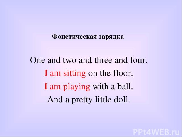 Фонетическая зарядка One and two and three and four. I am sitting on the floor. I am playing with a ball. And a pretty little doll.