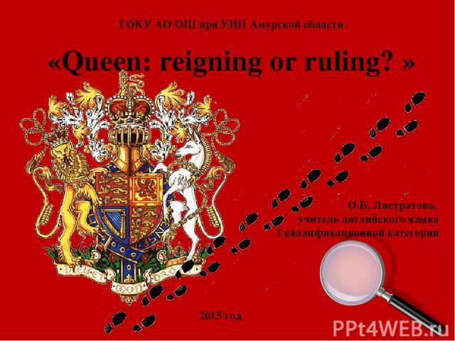 «Queen: reigning or ruling? » ГОКУ АО ОШ при УИН Амурской области О.В. Листратова, учитель английского языка I квалификационной категории 2015 год