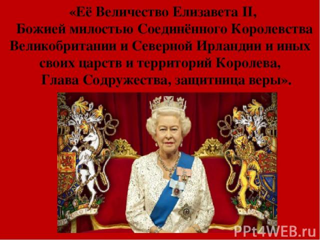 «Её Величество Елизавета II, Божией милостью Соединённого Королевства Великобритании и Северной Ирландии и иных своих царств и территорий Королева, Глава Содружества, защитница веры».