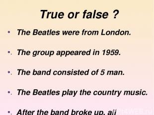 True or false ? The Beatles were from London. The group appeared in 1959. The ba