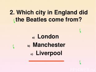 2. Which city in England did the Beatles come from? London Manchester Liverpool