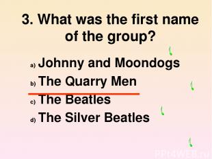 3. What was the first name of the group? Johnny and Moondogs The Quarry Men The