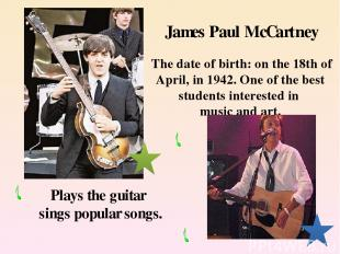 James Paul McCartney The date of birth: on the 18th of April, in 1942. One of th