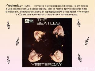«Yesterday» (1965) — согласно книге рекордов Гиннесса, на эту песню было сделано