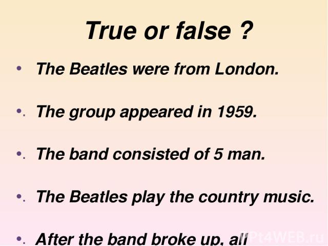 True or false ? The Beatles were from London. The group appeared in 1959. The band consisted of 5 man. The Beatles play the country music. After the band broke up, all members started successful solo career.