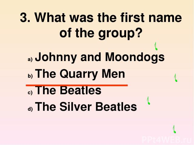 3. What was the first name of the group? Johnny and Moondogs The Quarry Men The Beatles The Silver Beatles