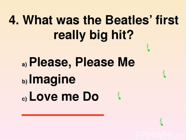 4. What was the Beatles' first really big hit? Please, Please Me Imagine Love me Do