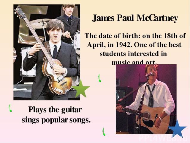 James Paul McCartney The date of birth: on the 18th of April, in 1942. One of the best students interested in music and art. Plays the guitar sings popular songs.