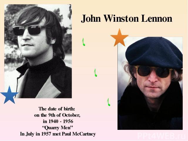 "John Winston Lennon The date of birth: on the 9th of October, in 1940 - 1956 ""Quarry Men"" In July in 1957 met Paul McCartney"
