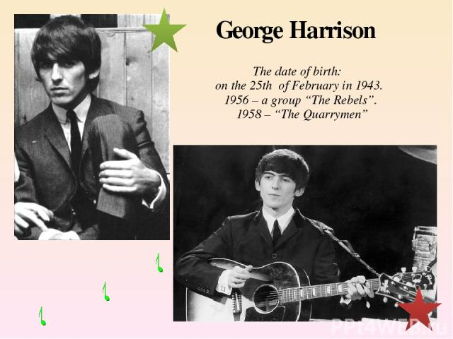 """George Harrison The date of birth: on the 25th of February in 1943. 1956 – a group """"The Rebels"""". 1958 – """"The Quarrymen"""""""