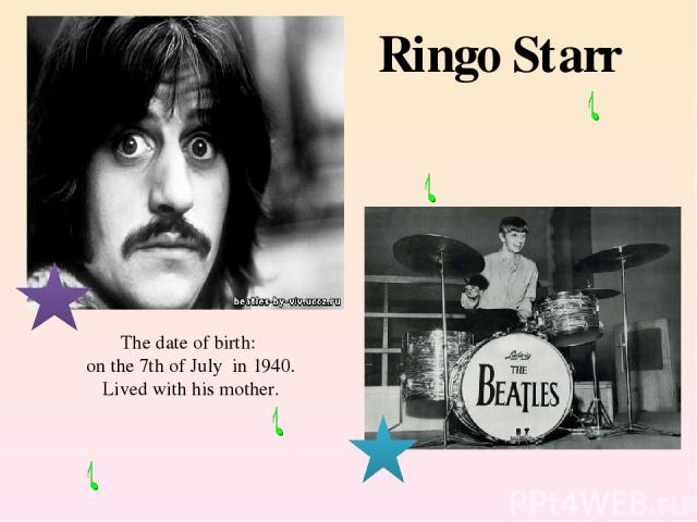 The date of birth: on the 7th of July in 1940. Lived with his mother. Ringo Starr