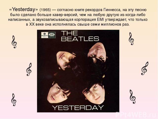 «Yesterday» (1965) — согласно книге рекордов Гиннесса, на эту песню было сделано больше кавер-версий, чем на любую другую из когда-либо написанных, а звукозаписывающая корпорация EMI утверждает, что только в XX веке она исполнялась свыше семи миллио…