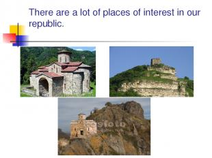 There are a lot of places of interest in our republic.