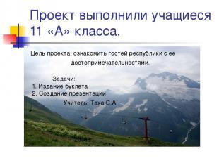 Проект выполнили учащиеся 11 «А» класса. Цель проекта: ознакомить гостей республ
