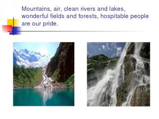 Mountains, air, clean rivers and lakes, wonderful fields and forests, hospitable
