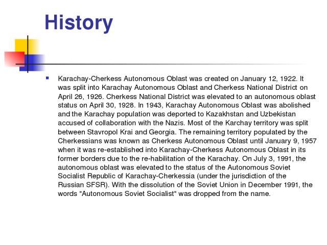 History Karachay-Cherkess Autonomous Oblast was created on January 12, 1922. It was split into Karachay Autonomous Oblast and Cherkess National District on April 26, 1926. Cherkess National District was elevated to an autonomous oblast status on Apr…