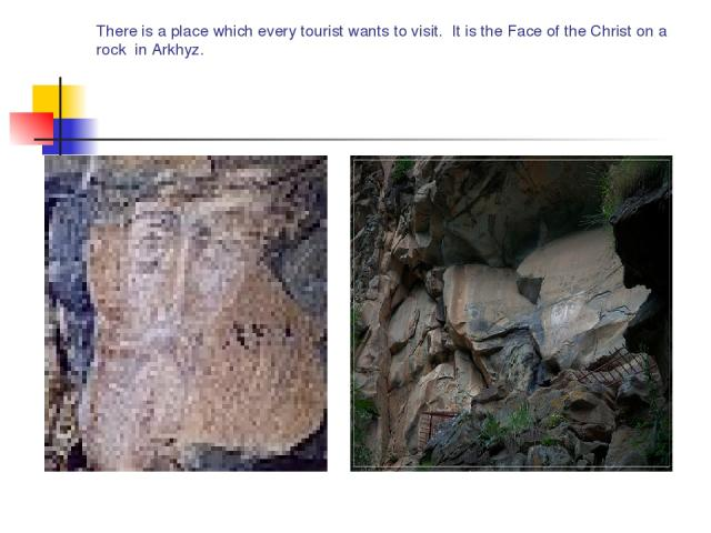 There is a place which every tourist wants to visit. It is the Face of the Christ on a rock in Arkhyz.