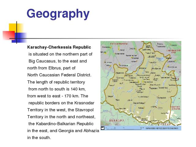 Geography Karachay-Cherkessia Republic is situated on the northern part of Big Caucasus, to the east and north from Elbrus, part of North Caucasian Federal District. The length of republic territory from north to south is 140 km, from west to east -…