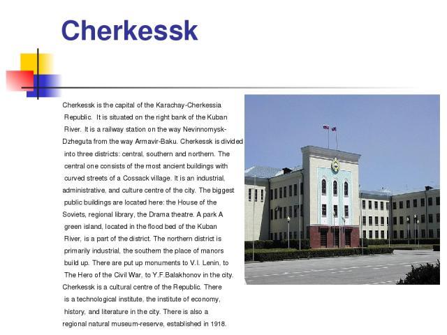 Cherkessk Cherkessk isthe capital of the Karachay-Cherkessia Republic. It is situated on the right bank of the Kuban River. It is a railway station on the way Nevinnomysk- Dzheguta from the way Armavir-Baku. Cherkessk is divided into three district…