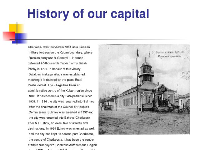 History of our capital Cherkessk was founded in 1804 as a Russian military fortress on the Kuban boundary, where Russian army under General I.I.Herman defeated 40-thousands Turkish army Batal- Pashy in 1790. In honour of this victory, Batalpashinska…