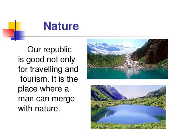 Nature Our republic is good not only for travelling and tourism. It is the place where a man can merge with nature.