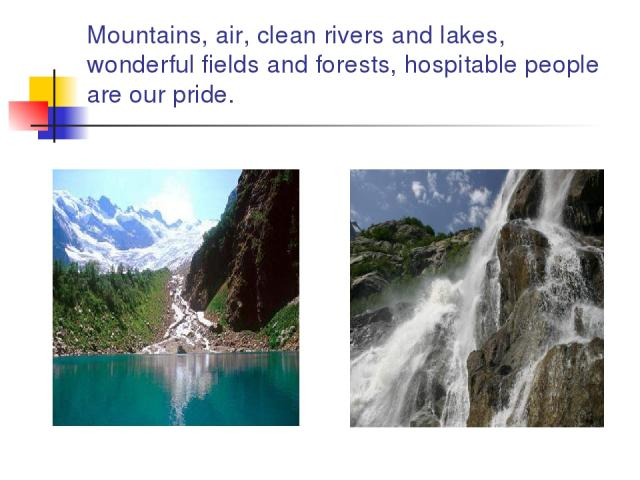 Mountains, air, clean rivers and lakes, wonderful fields and forests, hospitable people are our pride.