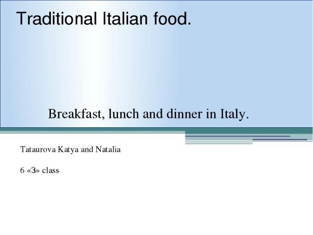 Traditional Italian food. Breakfast, lunch and dinner in Italy. Tataurova Katya and Natalia 6 «З» class