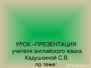 УРОК –ПРЕЗЕНТАЦИЯ учителя английского языка Кадушкиной С.В. по теме: « Protectio