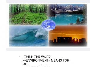 I THINK THE WORD ««ENVIRONMENT» MEANS FOR ME ……………….. I THINK THE WORD ««ENVIRON
