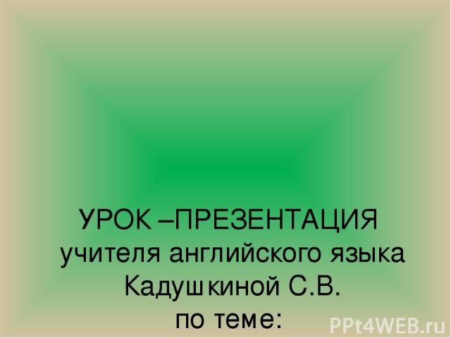 УРОК –ПРЕЗЕНТАЦИЯ учителя английского языка Кадушкиной С.В. по теме: « Protection of Environment»