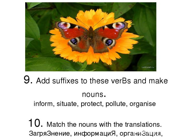 9. Add suffixes to these verBs and make nouns. inform, situatе, protесt, pollutе, organisе 10. Мatсh the nouns with the translations. ЗaгpяЗнение, инфopмaциЯ, opгaниЗация, ЗaщиTa, cИTУaЦиЯ