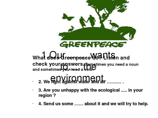 1.Our …… wants to…. the environment. 2. We fight against water and air ………. . 3. Are you unhappy with the ecological ..... in your region ? 4. Send us some …… about it and we will try to help.