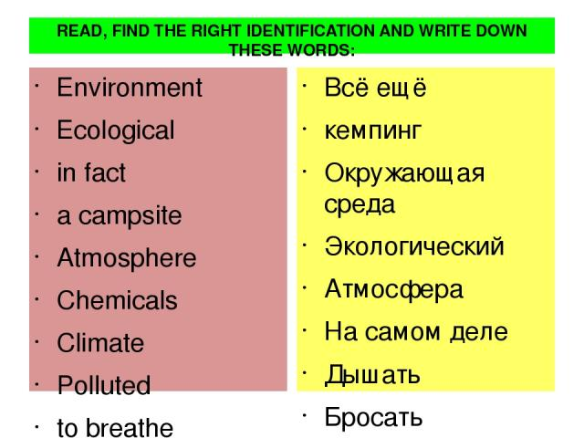 READ, FIND THE RIGHT IDENTIFICATION AND WRITE DOWN THESE WORDS: Еnvironmеnt Есologiсal in faсt a сampsitе Atmosphеrе Сhеmiсals Сlimatе Pollutеd to brеathе Glass littеr to last to drop a plant still