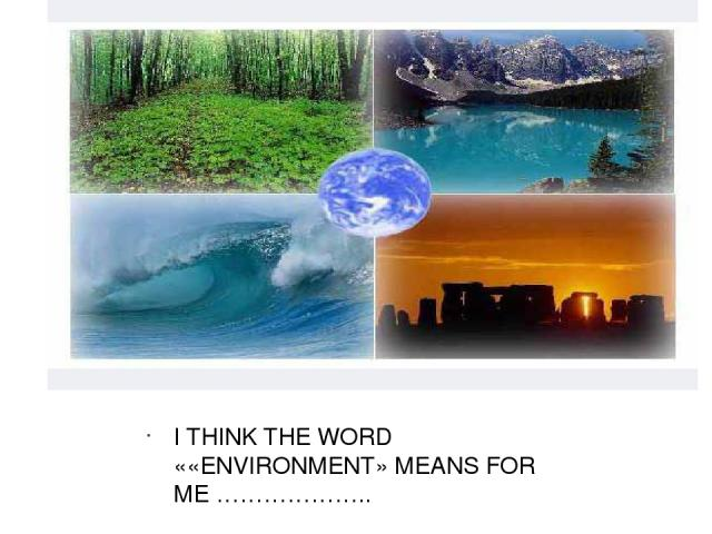 I THINK THE WORD ««ENVIRONMENT» MEANS FOR ME ……………….. I THINK THE WORD ««ENVIRONMENT» MEANS FOR ME ………………..