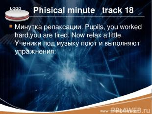 Phisical minute track 18 Минутка релаксации. Pupils, you worked hard,you are tir
