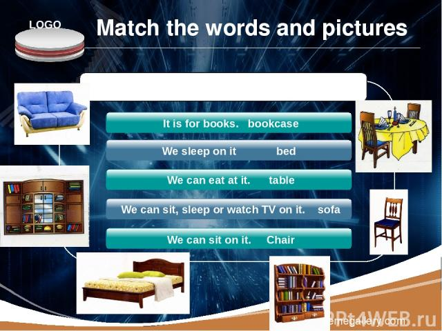 www.themegallery.com We sleep on it bed We can eat at it. table We can sit, sleep or watch TV on it. sofa We can sit on it. Chair Guess the furniture: It is for books. bookcase Match the words and pictures LOGO