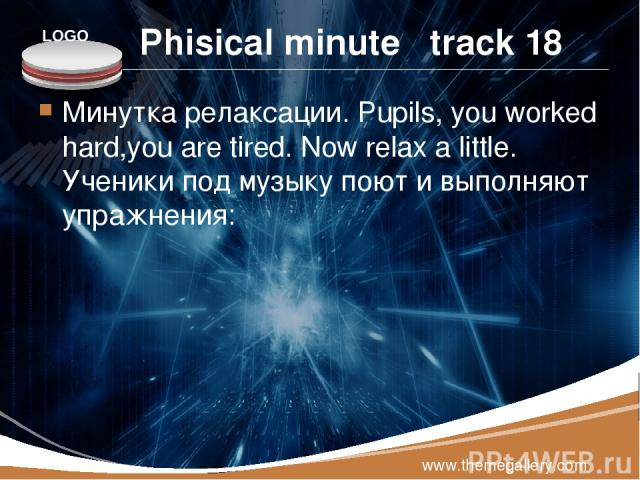 Phisical minute track 18 Минутка релаксации. Pupils, you worked hard,you are tired. Now relax a little. Ученики под музыку поют и выполняют упражнения: www.themegallery.com LOGO