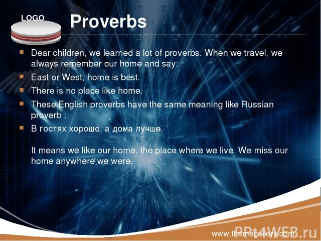 Proverbs Dear children, we learned a lot of proverbs. When we travel, we always remember our home and say: East or West, home is best. There is no place like home. These English proverbs have the same meaning like Russian proverb : В гостях хорош…