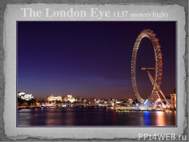 The London Eye (137 meters high)