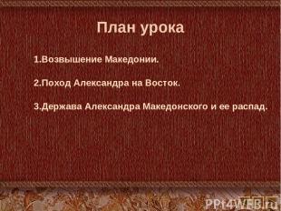 План урока Возвышение Македонии. Поход Александра на Восток. Держава Александра
