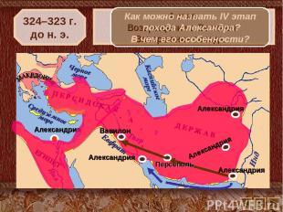 324–323 г. до н. э. 4 этап. Возвращение в Вавилон. Завершение похода. Как можно