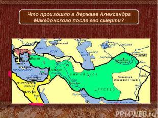 Что произошло в державе Александра Македонского после его смерти?