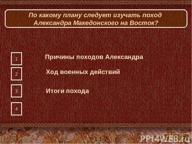 По какому плану следует изучать поход Александра Македонского на Восток? 1 2 3 4 Причины походов Александра Ход военных действий Итоги похода