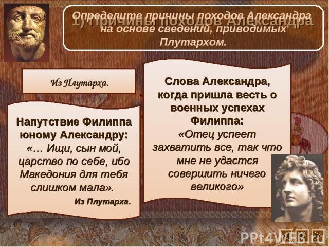 Напутствие Филиппа юному Александру: «… Ищи, сын мой, царство по себе, ибо Македония для тебя слишком мала». Из Плутарха. Слова Александра, когда пришла весть о военных успехах Филиппа: «Отец успеет захватить все, так что мне не удастся совершить ни…