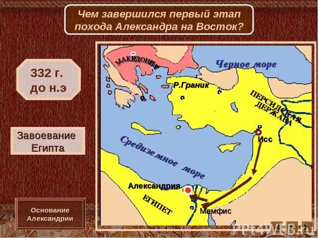 Исс Мемфис Александрия Р.Граник Завоевание Египта 332 г. до н.э Основание Александрии Чем завершился первый этап похода Александра на Восток?