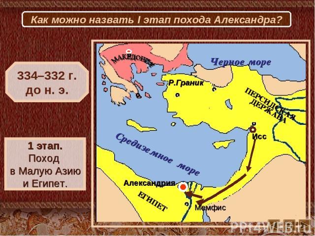 Исс Мемфис Александрия Р.Граник 334–332 г. до н. э. 1 этап. Поход в Малую Азию и Египет. Как можно назвать I этап похода Александра?