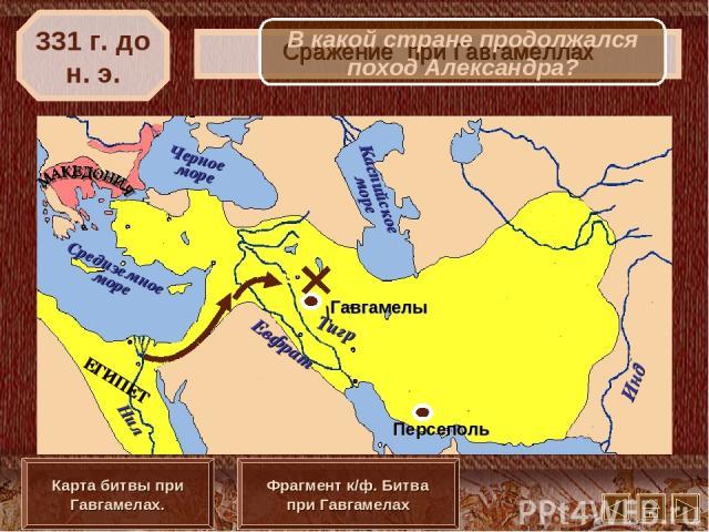 \ Сражение при Гавгамеллах 331 г. до н. э. Карта битвы при Гавгамелах. Фрагмент к/ф. Битва при Гавгамелах В какой стране продолжался поход Александра?
