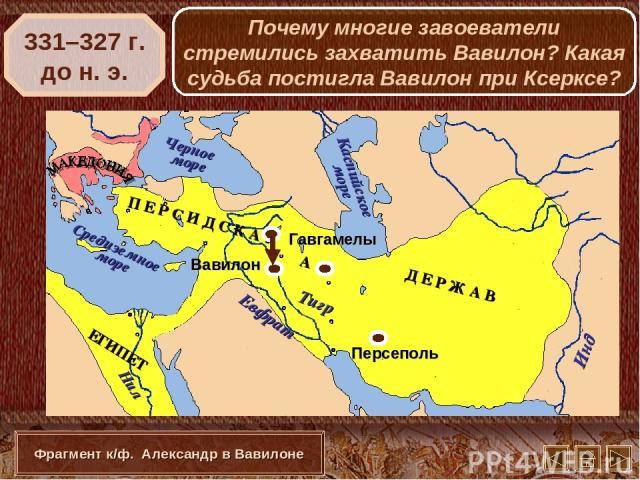 Вавилон 331–327 г. до н. э. Фрагмент к/ф. Александр в Вавилоне Почему многие завоеватели стремились захватить Вавилон? Какая судьба постигла Вавилон при Ксерксе?