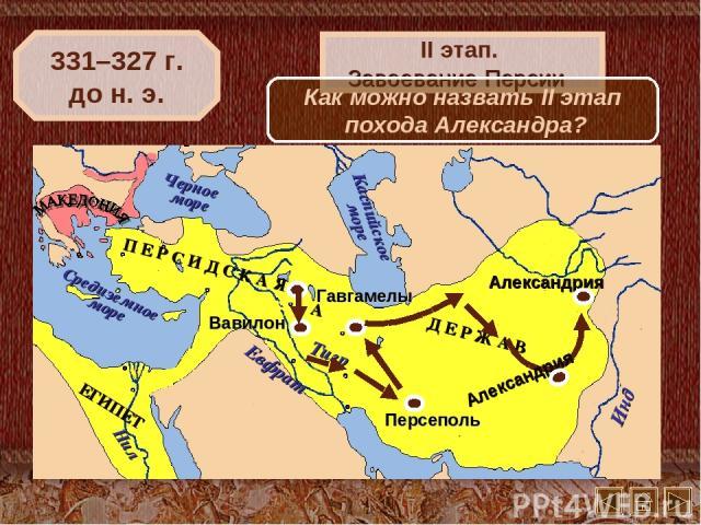 Вавилон 331–327 г. до н. э. II этап. Завоевание Персии Как можно назвать II этап похода Александра?