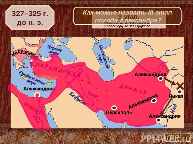 327–325 г. до н. э. 3 этап. Поход в Индию Никея Как можно назвать III этап похода Александра?
